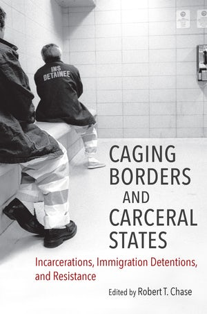 Cover of Caging Borders and Carceral States: Incarcerations, Immigration Detentions, and Resistance